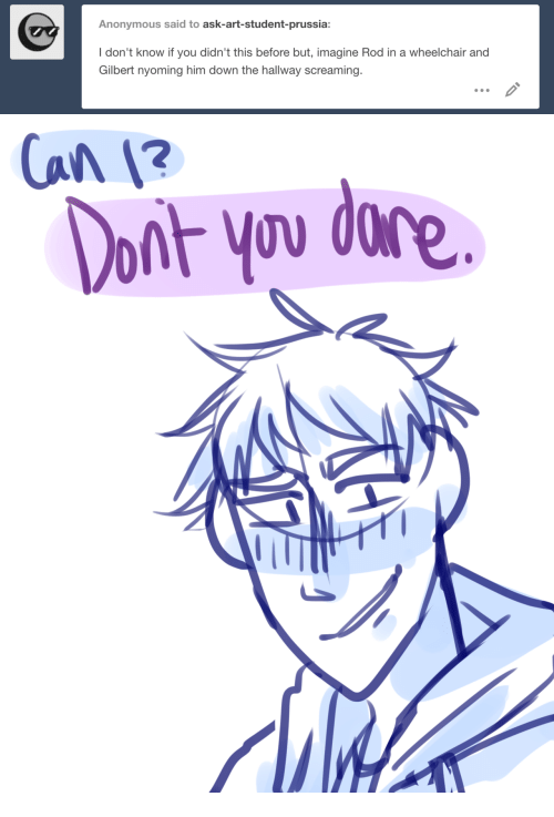 Anonymous, Prussia, and Art: Anonymous said to ask-art-student-prussia:  I don't know if you didn't this before but, imagine Rod in a wheelchair and  Gilbert nyoming him down the hallway screaming.