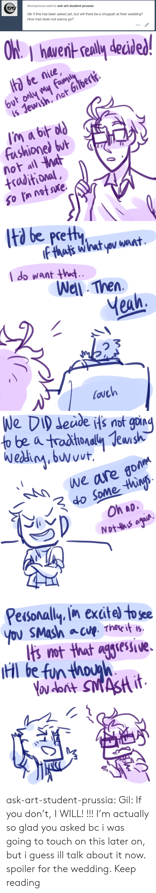 spoiler: Anonymous said to ask-art-student-prussia:  ldk if this has been asked yet, but will there be a chuppah at their wedding?  How trad does rod wanna go?   hawernt sealy decid  ta be nice  is Jewish, not Gilbert.  fashionel but  not all a  +raditional   td be pretty  l do want ht  Wel Then  Yeah,  ouch   eude Hs not goin  We are go  o Some thins  Oh ao   Pesonally in exctel to see  Ibs ot that aglese.  l be fun thouh ask-art-student-prussia:  Gil: If you don't, I WILL! !!! I'm actually so glad you asked bc i was going to touch on this later on, but i guess ill talk about it now. spoiler for the wedding. Keep reading