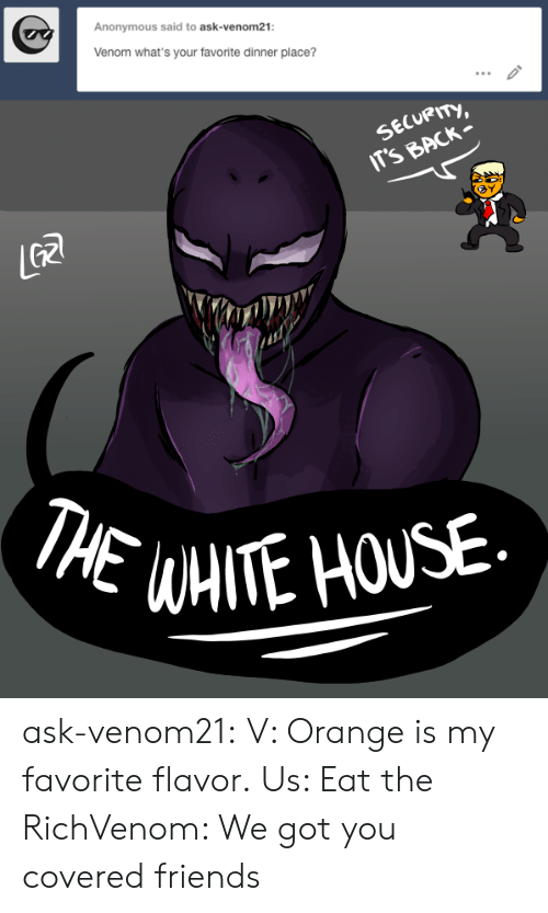 Friends, Tumblr, and Anonymous: Anonymous said to ask-venom21:  Venom what's your favorite dinner place?  SECURITY,  IT'S BACK  GR  THE WAITE HOUSE ask-venom21:  V: Orange is my favorite flavor.  Us: Eat the RichVenom: We got you covered friends