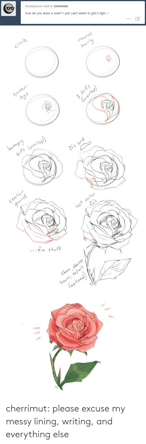 legs: Anonymous said to cherrimut:  how do you draw a rose? I just can't seem to get it right :/   circle  round  swirly  Spider  legs  3 hills  Coverlap)   bumpy  hills (overlap)  A's ond  Y's  center  gourd  last outer  A's  ..fix stuff  stem thorns  leaves, sepals  (optional) cherrimut:  please excuse my messy lining, writing, and everything else
