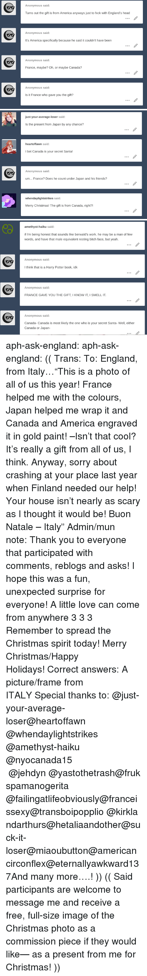 """Amethyst: Anonymous said:  Turns out the gift is from America anyways just to fxck with England's head  Anonymous said:  It's America specifically because he said it couldn't have been  Anonymous said:  France, maybe? Oh, or maybe Canada?  Anonymous said:  Is it France who gave you the gift?   just-your-average-loser said:  Is the present from Japan by any chance?  heartoffawn said:  I bet Canada is your secret Santa!  Anonymous said:  um... France? Does he count under Japan and his friends?  whendaylightstrikes said  Merry Christmas! The gift is from Canada, right?!   amethyst-haiku said:  if i'm being honest that sounds like berwald's work. he may be a man of few  words, and have that male equivalent resting bitch face, but yeah.  Anonymous said  I think that is a Harry Potter book, idk  Anonymous said:  FRANCE GAVE YOU THE GIFT, I KNOW IT, I SMELL IT  Anonymous said:  Canada- Canada is most likely the one who is your secret Santa- Well, either  Canada or Japan- aph-ask-england:  aph-ask-england: (( Trans:To: England, from Italy…""""This is a photo of all of us this year! France helped me with the colours, Japan helped me wrap it and Canada and America engraved it in gold paint! –Isn't that cool? It's really a gift from all of us, I think. Anyway, sorry about crashing at your place last year when Finland needed our help! Your house isn't nearly as scary as I thought it would be!Buon Natale – Italy""""Admin/mun note:Thank you to everyone that participated with comments, reblogs and asks! I hope this was a fun, unexpected surprise for everyone! A little love can come from anywhere 3 3 3 Remember to spread the Christmas spirit today! Merry Christmas/Happy Holidays!Correct answers: A picture/frame from ITALYSpecial thanks to:@just-your-average-loser@heartoffawn @whendaylightstrikes @amethyst-haiku @nyocanada15 @jehdyn@yastothetrash@frukspamanogerita @failingatlifeobviously@franceissexy@transboipopplio@kirklandarthurs@hetaliaandother@suck-it-loser@miaoubutton@americancirconf"""