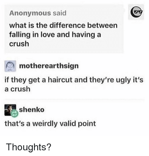 Crush, Funny, and Haircut: Anonymous said  what is the difference between  falling in love and having a  crush  motherearthsign  if they get a haircut and they're ugly it's  a crush  shenko  that's a weirdly valid point Thoughts?