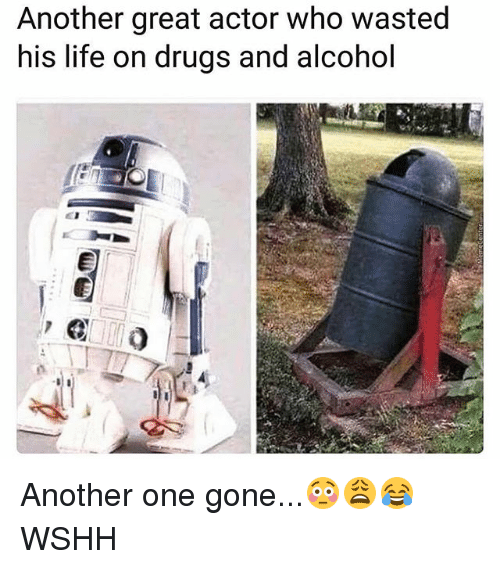 Another One, Drugs, and Life: Another great actor who wasted  his life on drugs and alcohol Another one gone...😳😩😂 WSHH