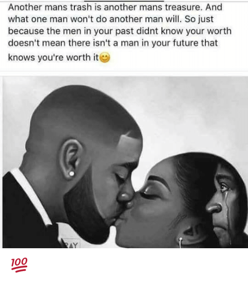 Future, Memes, and Trash: Another mans trash is another mans treasure. And  what one man won't do another man will. So just  because the men in your past didnt know your worth  doesn't mean there isn't a man in your future that  knows you're worth it  AY 💯