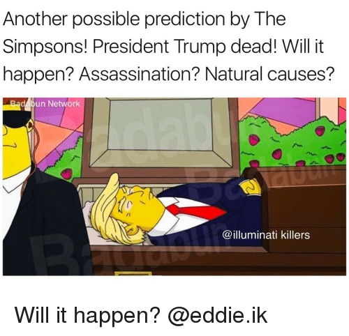 the simpson: Another possible prediction by The  Simpsons! President Trump dead! Will it  happen? Assassination? Natural causes?  un Ne  illuminati killers Will it happen? @eddie.ik