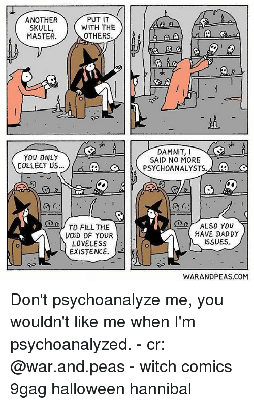 9gag, Halloween, and Memes: ANOTHER  SKULL,  MASTER.  PUT IT  WITH THE  OTHERS.  YOU ONLY  COLLECT US.. ル ca a 1  DAMNIT,I  SAID NO MORE  PSYCHOANALYSTS. 2  VOID OF YOUR  LOVELESS  EXISTENCE.  ALSO YOU  HAVE DADDY  SSUES.  WARANDPEAS.COM Don't psychoanalyze me, you wouldn't like me when I'm psychoanalyzed. - cr: @war.and.peas - witch comics 9gag halloween hannibal
