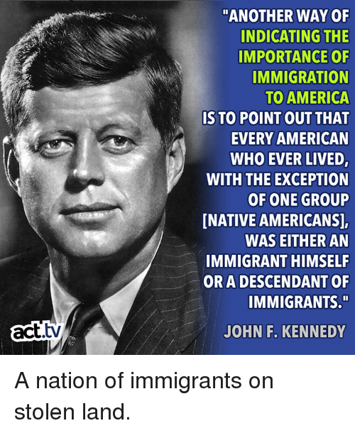 """America, Memes, and John F. Kennedy: """"ANOTHER WAY OF  INDICATING THE  IMPORTANCE OF  IMMIGRATION  TO AMERICA  IS TO POINT OUT THAT  EVERY AMERICAN  WHO EVER LIVED,  WITH THE EXCEPTION  OF ONE GROUP  NATIVE AMERICANS],  WAS EITHER AN  IMMIGRANT HIMSELF  OR A DESCENDANT OF  IMMIGRANTS.""""  act.tv  JOHN F. KENNEDY A nation of immigrants on stolen land."""