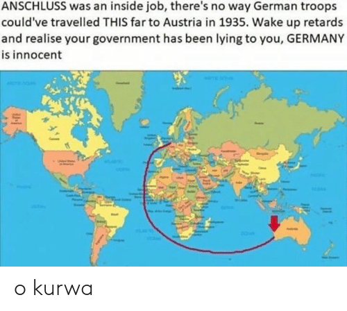 retards: ANSCHLUSS was an inside job, there's no way German troops  could've travelled THIS far to Austria in 1935. Wake up retards  and realise your government has been lying to you, GERMANY  is innocent o kurwa