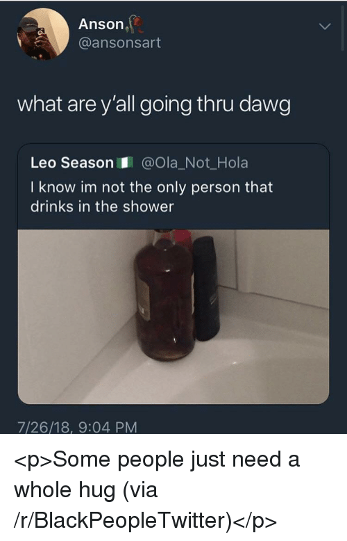 Blackpeopletwitter, Shower, and Leo: Anson  @ansonsart  what are y'all going thru dawg  Leo Season@Ola_Not_Hola  I know im not the only person that  drinks in the shower  7/26/18, 9:04 PM <p>Some people just need a whole hug (via /r/BlackPeopleTwitter)</p>