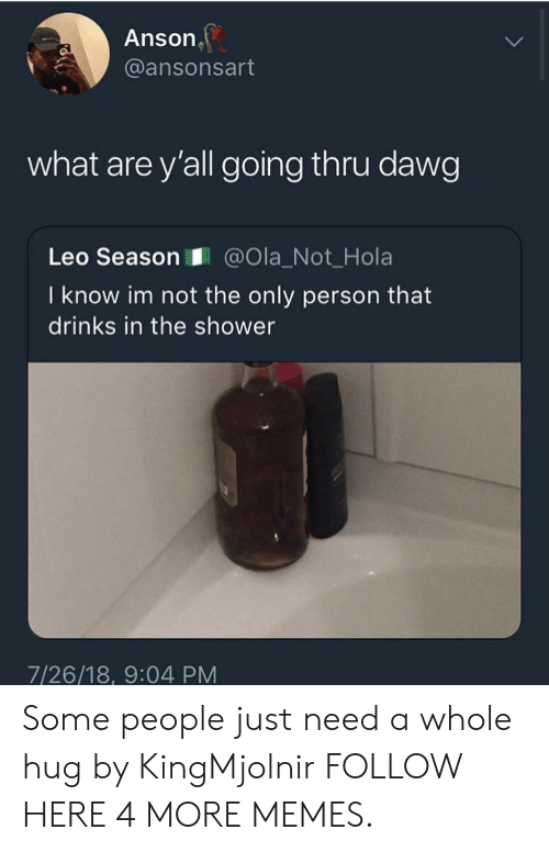 Leo Season: Anson  @ansonsart  what are y'all going thru dawg  Leo Season@Ola_Not_Hola  I know im not the only person that  drinks in the shower  7/26/18, 9:04 PM Some people just need a whole hug by KingMjolnir FOLLOW HERE 4 MORE MEMES.