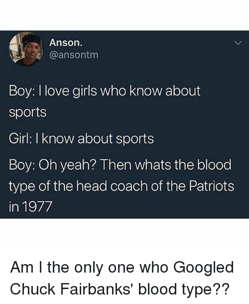 Girls, Head, and Love: Anson.  @ansontm  Boy: I love girls who know about  sports  Girl: I know about sports  Boy: Oh yeah? Then whats the blood  type of the head coach of the Patriots  in 1977 Am I the only one who Googled Chuck Fairbanks' blood type??