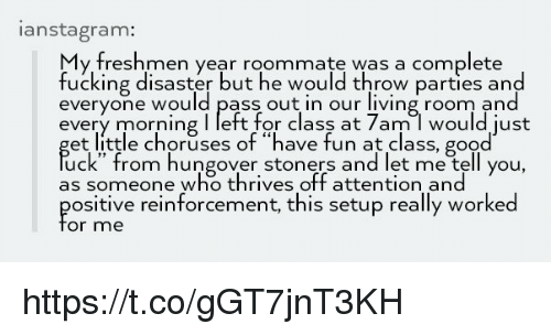"Stoners: anstagram:  y freshmen year roommate was a complete  fucking disaster but he would throw parties and  everyone would pass out in our living room and  every morning I left for class at 7am l would just  et little choruses of ""have fun at class, good  uck"" from hungover stoners and let me tell you,  as someone who thrives off attention and  ositive reinforcement, this setup really worked  or me https://t.co/gGT7jnT3KH"