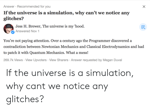 mechanics: Answer Recommended for you  If the universe is a simulation, why can't we notice any  glitches?  Jess H. Brewer, The universe is my hood.  Ổ Answered Nov 1  You're not paying attention. Over a century ago the Programmer discovered a  contradiction between Newtonian Mechanics and Classical Electrodynamics and had  to patch it with Quantum Mechanics. What a mess!  269.7k Views View Upvoters View Sharers Answer requested by Megan Duval If the universe is a simulation, why cant we notice any glitches?