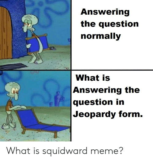 Jeopardy, Meme, and Squidward: Answering  the question  normally  What is  Answering the  question in  Jeopardy form. What is squidward meme?