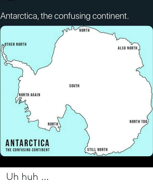 North: Antarctica, the confusing continent.  NORTH  OTHER NORTH  ALSO NORTH  SOUTH  NORTH AGAIN  NORTH TOO  NORTH  ANTARCTICA  STILL NORTH  THE CONFUSING CONTINENT Uh huh …