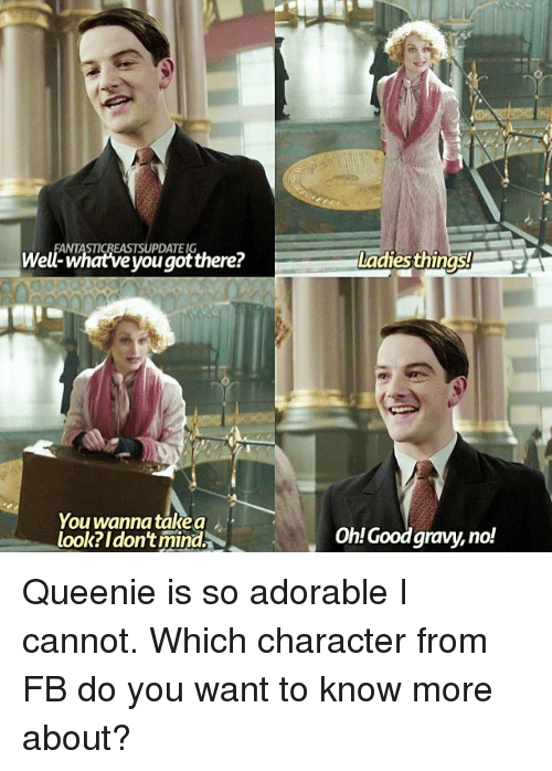 Rigness: ANTASTICREASTSUPDATEIG  Well-whatve you gotthere?  adies thinas!  rig  You wanna take a  look? Idon't mind.  OhlGoodgravy, no! Queenie is so adorable I cannot. Which character from FB do you want to know more about?