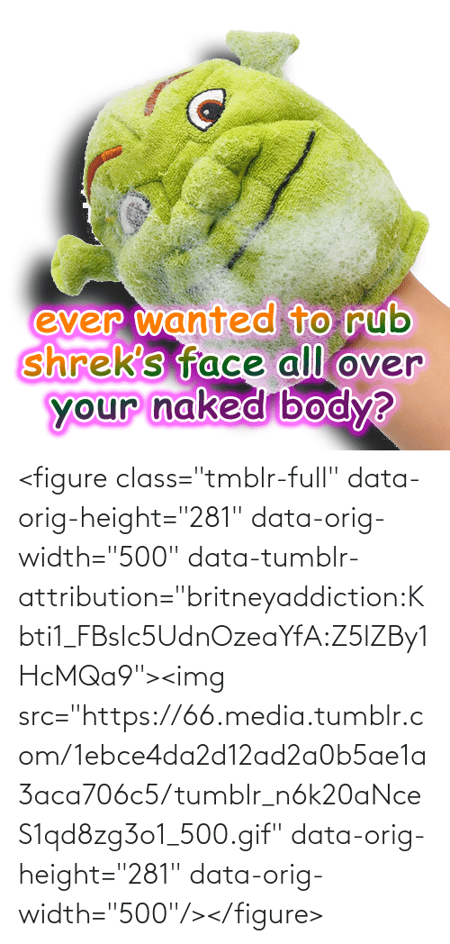 "Shreks: anted to rub  Shrek's face all oven  your haked body  ever w  0 <figure class=""tmblr-full"" data-orig-height=""281"" data-orig-width=""500"" data-tumblr-attribution=""britneyaddiction:Kbti1_FBslc5UdnOzeaYfA:Z5lZBy1HcMQa9""><img src=""https://66.media.tumblr.com/1ebce4da2d12ad2a0b5ae1a3aca706c5/tumblr_n6k20aNceS1qd8zg3o1_500.gif"" data-orig-height=""281"" data-orig-width=""500""/></figure>"