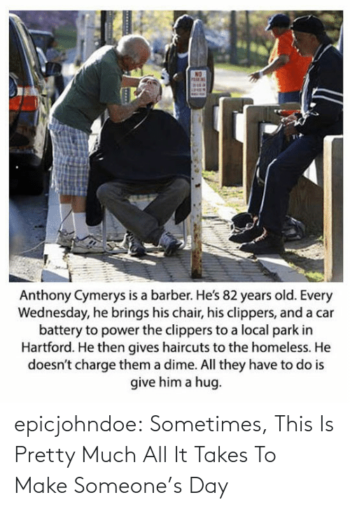 Barber: Anthony Cymerys is a barber. He's 82 years old. Every  Wednesday, he brings his chair, his clippers, and a car  battery to power the clippers to a local park in  Hartford. He then gives haircuts to the homeless. He  doesn't charge them a dime. All they have to do is  give him a hug epicjohndoe:  Sometimes, This Is Pretty Much All It Takes To Make Someone's Day