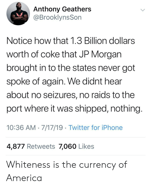 currency: Anthony Geathers  @BrooklynsSon  Notice how that 1.3 Billion dollars  worth of coke that JP Morgan  brought in to the states never got  spoke of again. We didnt hear  about no seizures, no raids to the  port where it was shipped, nothing  10:36 AM 7/17/19 Twitter for iPhone  4,877 Retweets 7,060 Likes Whiteness is the currency of America