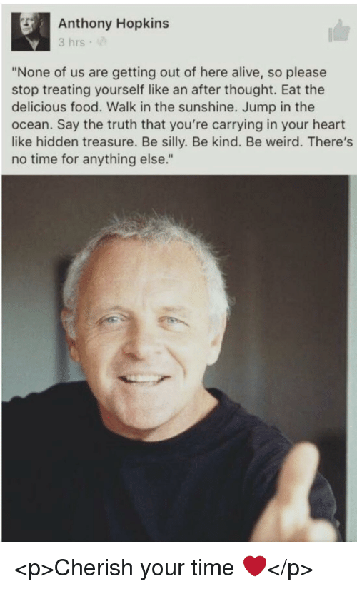 """Alive, Anthony Hopkins, and Food: Anthony Hopkins  3 hrs  """"None of us are getting out of here alive, so please  stop treating yourself like an after thought. Eat the  delicious food. Walk in the sunshine. Jump in the  ocean. Say the truth that you're carrying in your heart  like hidden treasure. Be silly. Be kind. Be weird. There's  no time for anything else."""" <p>Cherish your time ❤️</p>"""