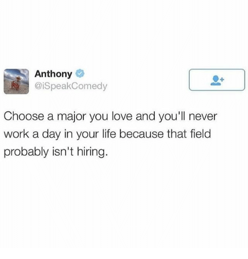 Life, Love, and Memes: Anthony  @iSpeakComedy  Choose a major you love and you'll never  work a day in your life because that field  probably isn't hiring.