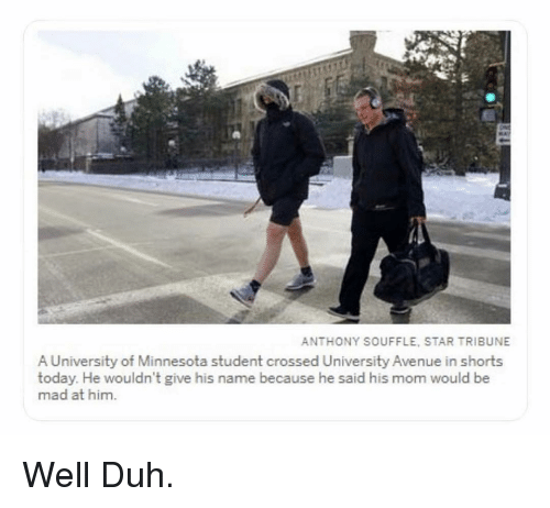 Avenue: ANTHONY SOUFFLE, STAR TRIBUNE  A University of Minnesota student crossed University Avenue in shorts  today. He wouldn't give his name because he said his mom would be  mad at him Well Duh.