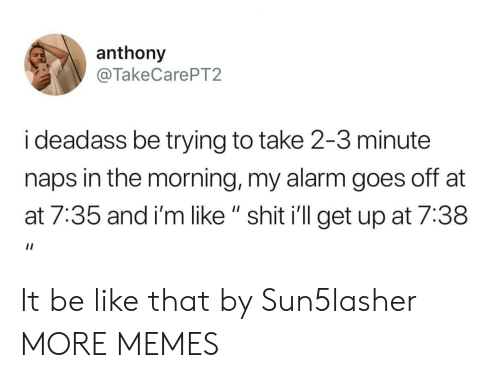 """At-At, Be Like, and Dank: anthony  @TakeCarePT2  i deadass be trying to take 2-3 minute  naps in the morning, my alarm goes off at  at 7:35 and i'm like """" shit i'll get up at 7:38 It be like that by Sun5lasher MORE MEMES"""