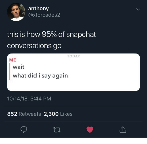 Snapchat, Today, and How: anthony  @xforcades2  this is how 95% of snapchat  conversations go  TODAY  ME  wait  what did i say agairn  10/14/18, 3:44 PM  852 Retweets 2,300 Likes