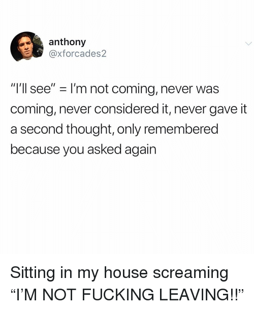 "Fucking, Memes, and My House: anthony  @xforcades2  ""T'll see"" -I'm not coming, never was  coming, never considered it, never gave it  a second thought, only remembered  because you asked again Sitting in my house screaming ""I'M NOT FUCKING LEAVING!!"""