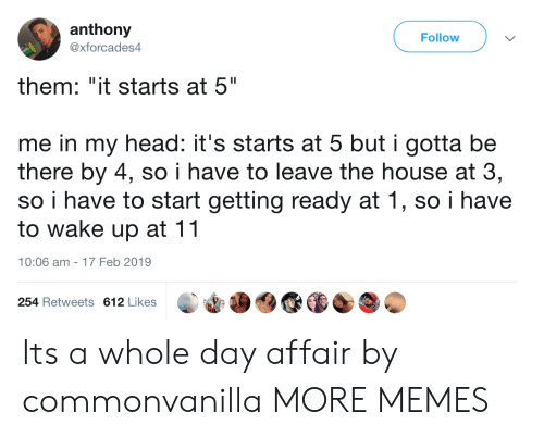 """Dank, Head, and Memes: anthony  @xforcades4  Follow  them: """"it starts at 5""""  me in my head: it's starts at 5 but i gotta be  there by 4, so i have to leave the house at 3,  so i have to start getting ready at 1, so i have  to wake up at 11  10:06 am-17 Feb 2019  254 Retweets 612 Likes Its a whole day affair by commonvanilla MORE MEMES"""