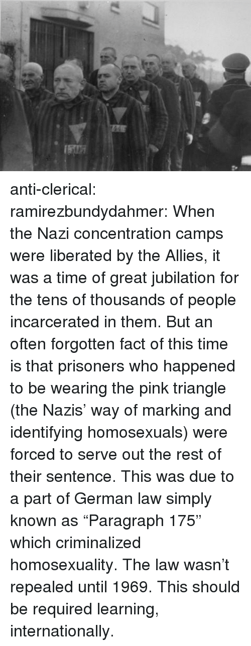 "Target, Tumblr, and Blog: anti-clerical:  ramirezbundydahmer:  When the Nazi concentration camps were liberated by the Allies, it was a time of great jubilation for the tens of thousands of people incarcerated in them. But an often forgotten fact of this time is that prisoners who happened to be wearing the pink triangle (the Nazis' way of marking and identifying homosexuals) were forced to serve out the rest of their sentence. This was due to a part of German law simply known as ""Paragraph 175"" which criminalized homosexuality. The law wasn't repealed until 1969.  This should be required learning, internationally."