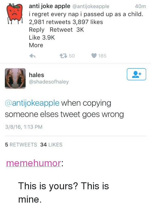 """Anti Joke: anti joke apple @antijokeapple  40m  iregret every nap i passed up as a child.  2,981 retweets 3,897 likes  Reply Retweet 3K  Like 3.9K  More  50  185  hales  @shadesofhaley  @antijokeapple when copying  someone elses tweet goes wrong  3/8/16, 1:13 PM  5 RETWEETS 34 LIKES <p><a href=""""http://memehumor.tumblr.com/post/151755505708/this-is-yours-this-is-mine"""" class=""""tumblr_blog"""">memehumor</a>:</p>  <blockquote><p>This is yours? This is mine.</p></blockquote>"""
