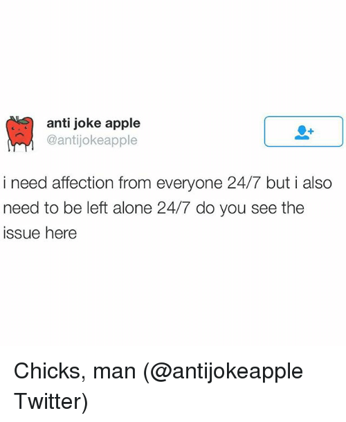Apple, Funny, and Twitter: anti joke apple  Cantijokeapple  i need affection from everyone 24/7 but i also  need to be left alone 24/7 do you see the  issue here Chicks, man (@antijokeapple Twitter)