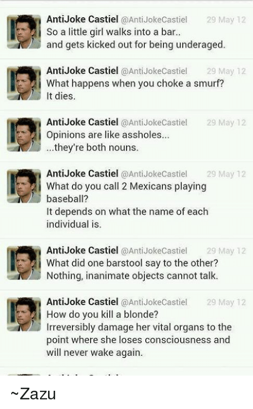 anti jokes: Anti Joke Castiel  @Anti Jokecastiel 29 May 12  So a little girl walks into a bar..  and gets kicked out for being underaged  Anti Joke Castiel  @Anti Jokecastiel 29 May 12  What happens when you choke a smurf?  t dies.  Anti Joke Castiel  @Anti Joke Castiel  29 May 12  Opinions are like assholes...  they're both nouns.  Anti Joke Castiel  @Anti Joke Castiel  29 May 12  i What do you call 2 Mexicans playing  baseball?  It depends on what the name of each  individual is  Anti Joke Castiel @Anti Joke Castiel  29 May 12  What did one barstool say to the other?  Nothing, inanimate objects cannot talk.  Anti Joke Castiel  @Anti JokeCastiel 29 May 12  i How do you kill a blonde?  Irreversibly damage her vital organs to the  point where she loses consciousness and  will never wake again. ~Zazu