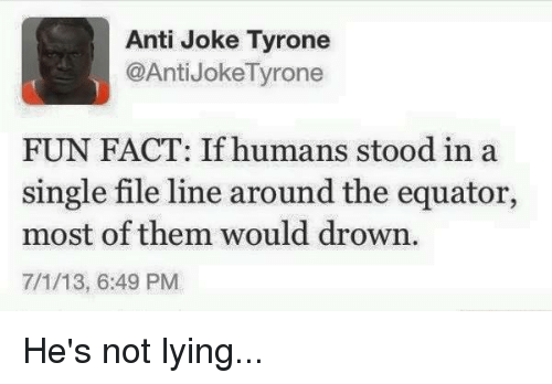 Dank, 🤖, and Fun: Anti Joke Tyrone  @Anti JokeTyrone  FUN FACT: If humans stood in a  single file line around the equator,  most of them would drown.  7/1/13, 6:49 PM He's not lying...