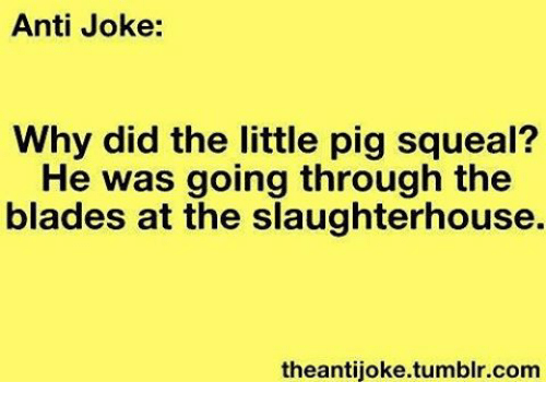 anti jokes: Anti Joke:  Why did the little pig squeal?  He was going through the  blades at the slaughterhouse.  theantijoke.tumblr.com