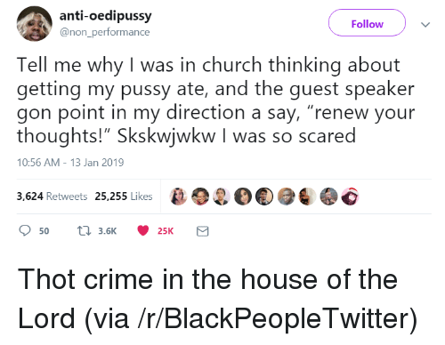 "Blackpeopletwitter, Church, and Crime: anti-oedipussy  @non_performance  Follow  Tell me why I was in church thinking about  getting my pussy ate, and the guest speaker  gon point in my direction a say, ""renew your  thoughts!"" Skskwjwkw I was so scared  10:56 AM-13 Jan 2019  3,624 Retweets 25,255 Likes2O Thot crime in the house of the Lord (via /r/BlackPeopleTwitter)"