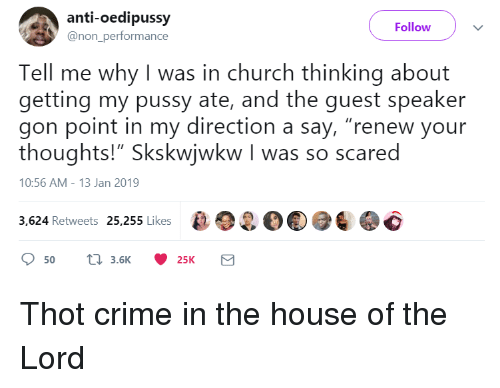 "Church, Crime, and Pussy: anti-oedipussy  @non_performance  Follow  Tell me why I was in church thinking about  getting my pussy ate, and the guest speaker  gon point in my direction a say, ""renew your  thoughts!"" Skskwiwkw I was so scared  10:56 AM-13 Jan 2019  3,624 Retweets 25,255 Likes2O Thot crime in the house of the Lord"