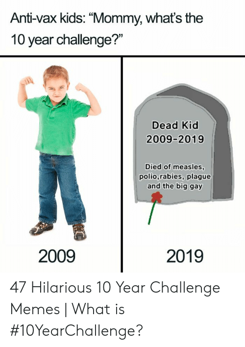 "rabies: Anti-vax kids: ""Mommy, whats the  10 year challenge?""  Dead Kid  2009-2019  Died of measles  polio,rabies, plague  and the big gay  2009  2019 47 Hilarious 10 Year Challenge Memes 