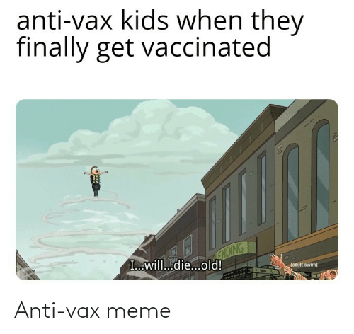 swim: anti-vax kids when they  finally get vaccinated  ENDING  I...will...die...old!  (adult swim) Anti-vax meme