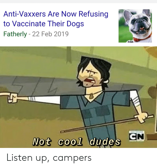 listen up: Anti-Vaxxers Are Now Refusing  to Vaccinate Their Dogs  Fatherly 22 Feb 2019  EXpertAccident  CN  Not cool dudes Listen up, campers