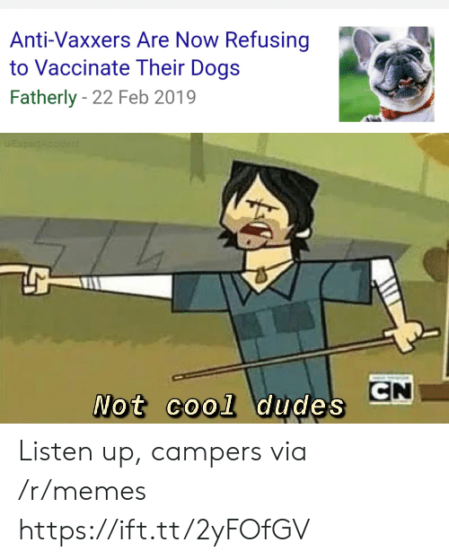 Dogs, Memes, and Cool: Anti-Vaxxers Are Now Refusing  to Vaccinate Their Dogs  Fatherly 22 Feb 2019  EXpertAccident  CN  Not cool dudes Listen up, campers via /r/memes https://ift.tt/2yFOfGV