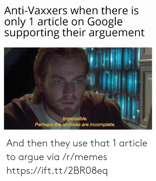 Anti Vaxxers: Anti-Vaxxers when there is  only 1 article on Google  supporting their arguement  Impossible.  Perhaps the archives are incomplete. And then they use that 1 article to argue via /r/memes https://ift.tt/2BR08eq
