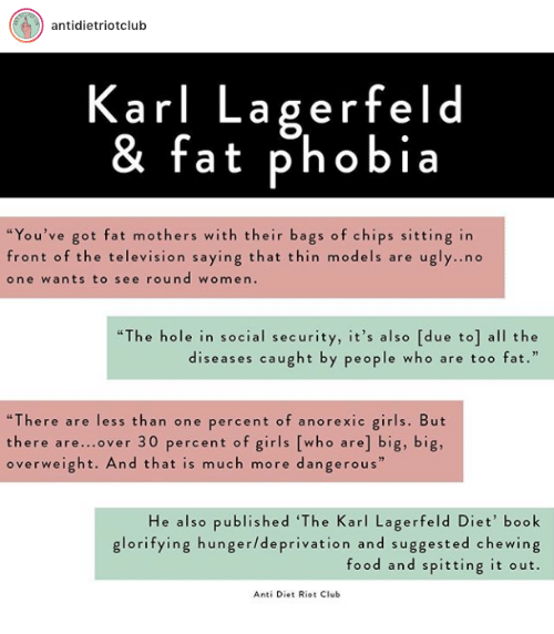 """karl lagerfeld: antidietriotclub  Karl Lagerfeld  & fat phobia  """"You've got fat mothers with their bags of chips sitting in  front of the television saying that thin models are ugly..no  one wants to see round women.  """"The hole in social security, it's also [due to] all the  diseases caught by people who are too fat.""""  """"There are less than one percent of anorexic girls. But  there are...over 30 percent of girls [who are] big, big,  overweight. And that is much more dangerous  He also published 'The Karl Lagerfeld Diet' book  glorifying hunger/deprivation and suggested chewing  food and spitting it out.  Anti Diet Riot Club"""
