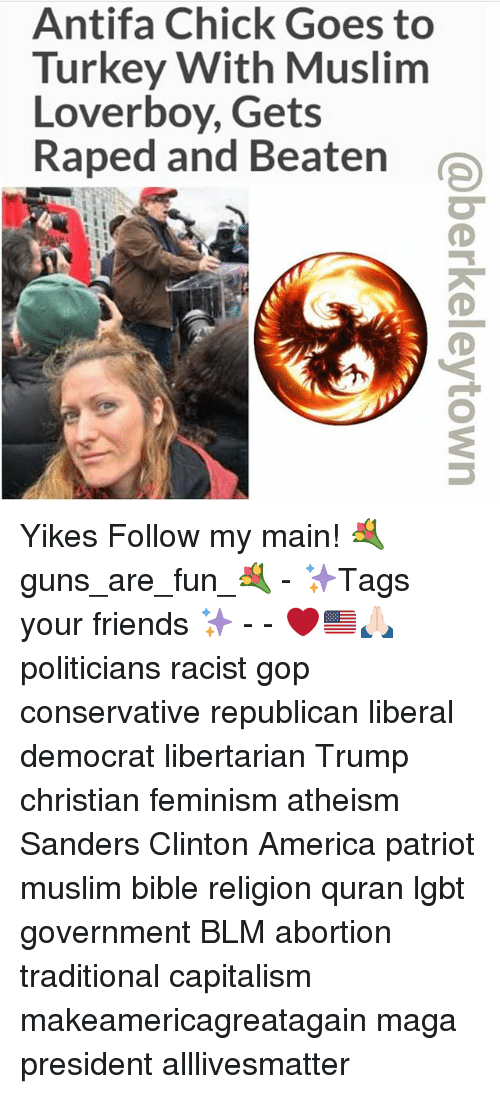 loverboy: Antifa Chick Goes to  Turkey With Muslim  Loverboy, Gets  Raped and Beaten Yikes Follow my main! 💐guns_are_fun_💐 - ✨Tags your friends ✨ - - ❤️🇺🇸🙏🏻 politicians racist gop conservative republican liberal democrat libertarian Trump christian feminism atheism Sanders Clinton America patriot muslim bible religion quran lgbt government BLM abortion traditional capitalism makeamericagreatagain maga president alllivesmatter