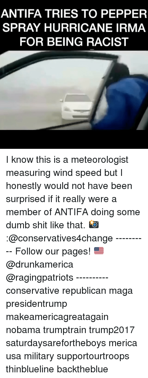 Dumb, Memes, and Shit: ANTIFA TRIES TO PEPPER  SPRAY HURRICANE IRMA  FOR BEING RACIST I know this is a meteorologist measuring wind speed but I honestly would not have been surprised if it really were a member of ANTIFA doing some dumb shit like that. 📸:@conservatives4change ---------- Follow our pages! 🇺🇸 @drunkamerica @ragingpatriots ---------- conservative republican maga presidentrump makeamericagreatagain nobama trumptrain trump2017 saturdaysarefortheboys merica usa military supportourtroops thinblueline backtheblue