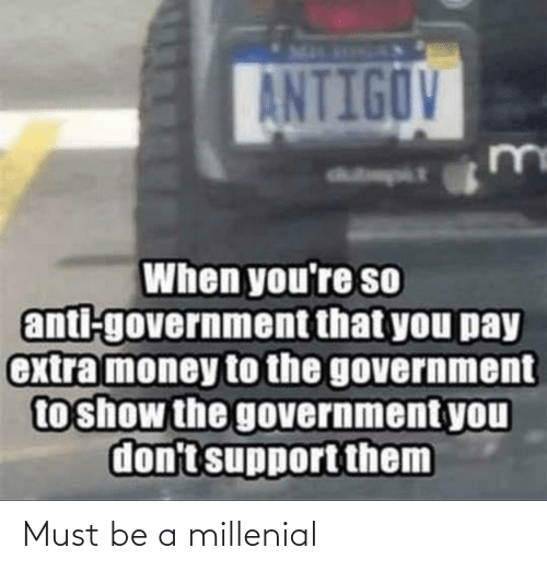 Money, Government, and Anti: ANTIGOV  Madmpit  When you're so  anti-government that you pay  extra money to the government  to show the government you  don't support them Must be a millenial