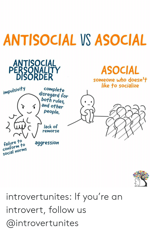 Introvert, Target, and Tumblr: ANTISOCIAL VS ASOCIAL  ANTISOCIAL  PERSONALITY  DISORDER  ASOCIAL  someone who doesn't  like to socialize  complete  disregard for  both rules,  and other  people.  impulsivity  lack of  remorse  failure to  conform to  SOcial norms  aggression introvertunites:  If you're an introvert, follow us @introvertunites