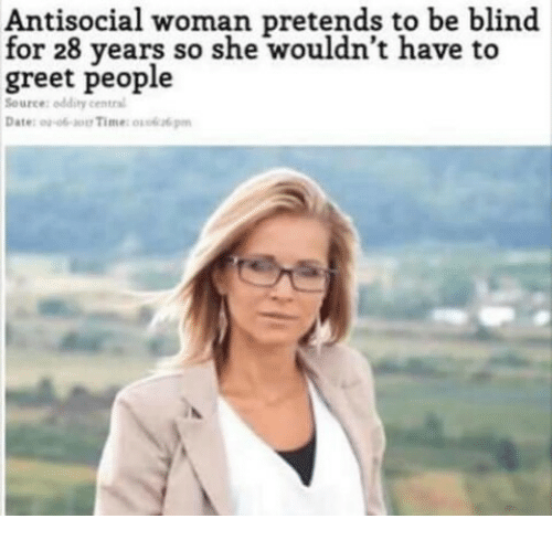 Oddity: Antisocial woman pretends to be blind  for 28 years so she wouldn't have to  greet people  Source: oddity central  Date: o-o-o Time: o