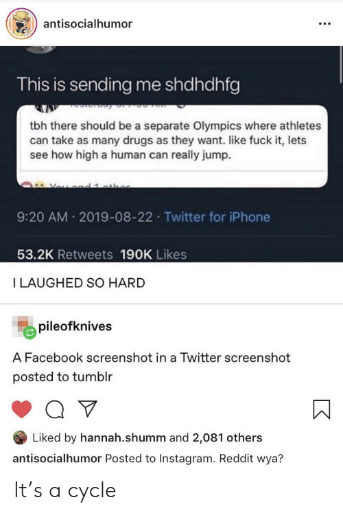 Drugs, Facebook, and How High: antisocialhumor  This is sending me shdhdhfg  tbh there should be a separate Olympics where athletes  can take as many drugs as they want. like fuck it, lets  see how high a human can really jump.  Vou d 1 athe  9:20 AM 2019-08-22 Twitter for iPhone  53.2K Retweets 190K Likes  I LAUGHED SO HARD  pileofknives  A Facebook screenshot in a Twitter screenshot  posted to tumblr  Liked by hannah.shumm and 2,081 others  antisocialhumor Posted to Instagram. Reddit wya? It's a cycle
